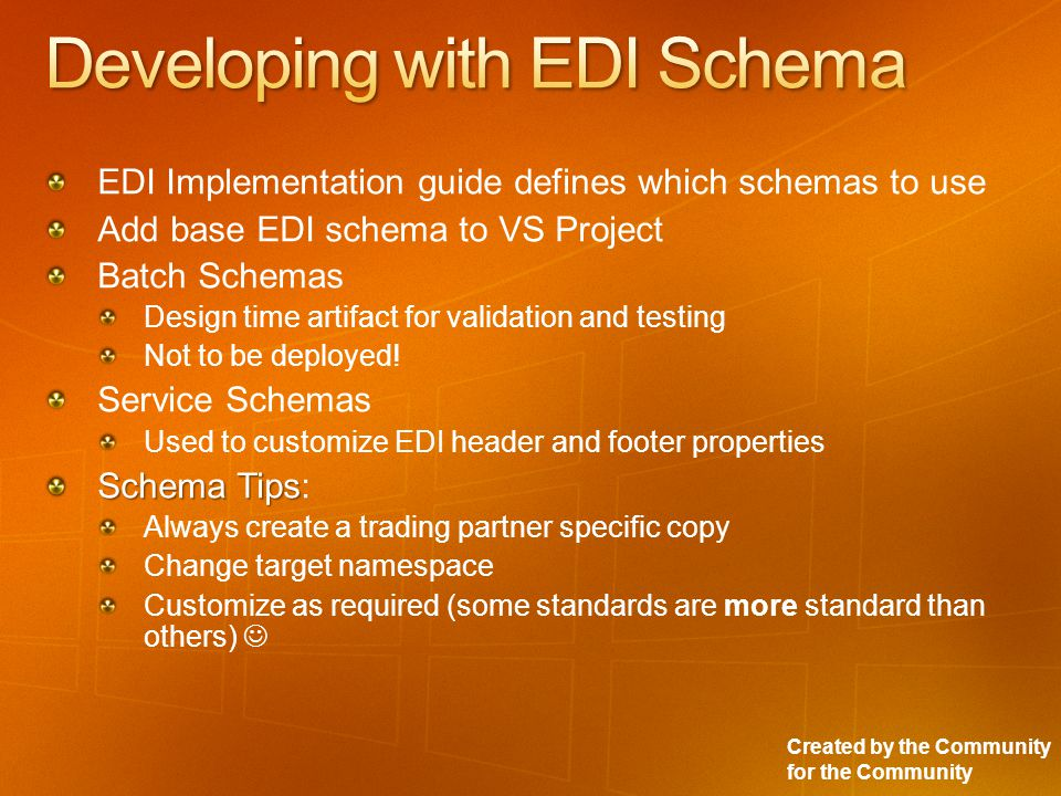 Created by the Community for the Community EDI Implementation guide defines which schemas to use Add base EDI schema to VS Project Batch Schemas Design time artifact for validation and testing Not to be deployed.