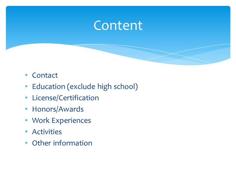 Contact Education (exclude high school) License/Certification Honors/Awards Work Experiences Activities Other information Content