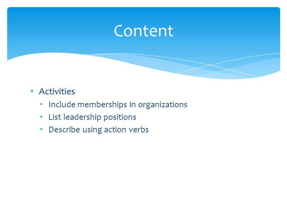 Activities Include memberships in organizations List leadership positions Describe using action verbs Content