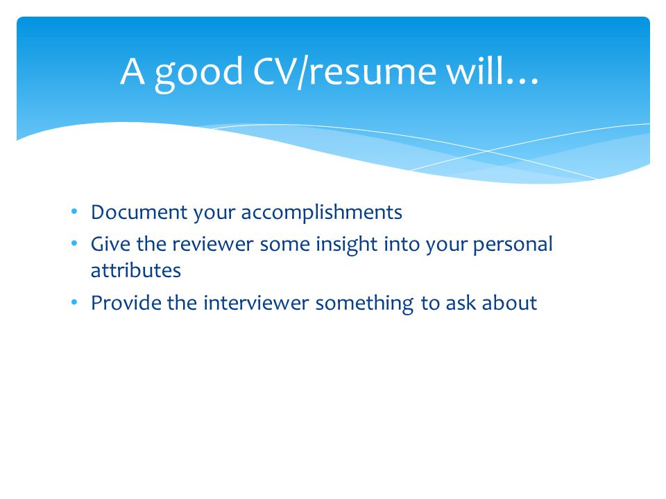 Document your accomplishments Give the reviewer some insight into your personal attributes Provide the interviewer something to ask about A good CV/resume will…