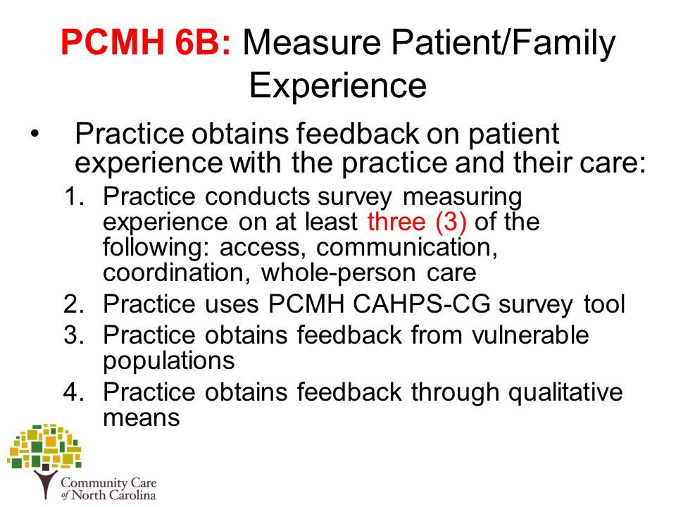 PCMH 6B: Measure Patient/Family Experience Practice obtains feedback on patient experience with the practice and their care: 1.Practice conducts survey measuring experience on at least three (3) of the following: access, communication, coordination, whole-person care 2.Practice uses PCMH CAHPS-CG survey tool 3.Practice obtains feedback from vulnerable populations 4.Practice obtains feedback through qualitative means