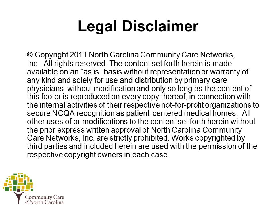 Legal Disclaimer © Copyright 2011 North Carolina Community Care Networks, Inc.