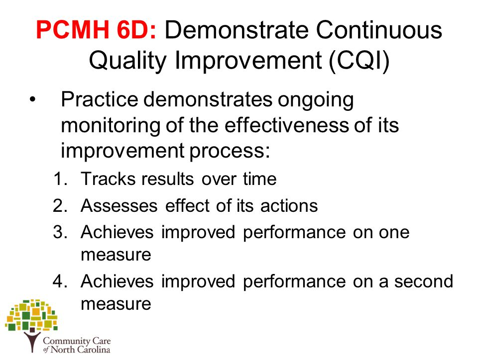 PCMH 6D: Demonstrate Continuous Quality Improvement (CQI) Practice demonstrates ongoing monitoring of the effectiveness of its improvement process: 1.Tracks results over time 2.Assesses effect of its actions 3.Achieves improved performance on one measure 4.Achieves improved performance on a second measure