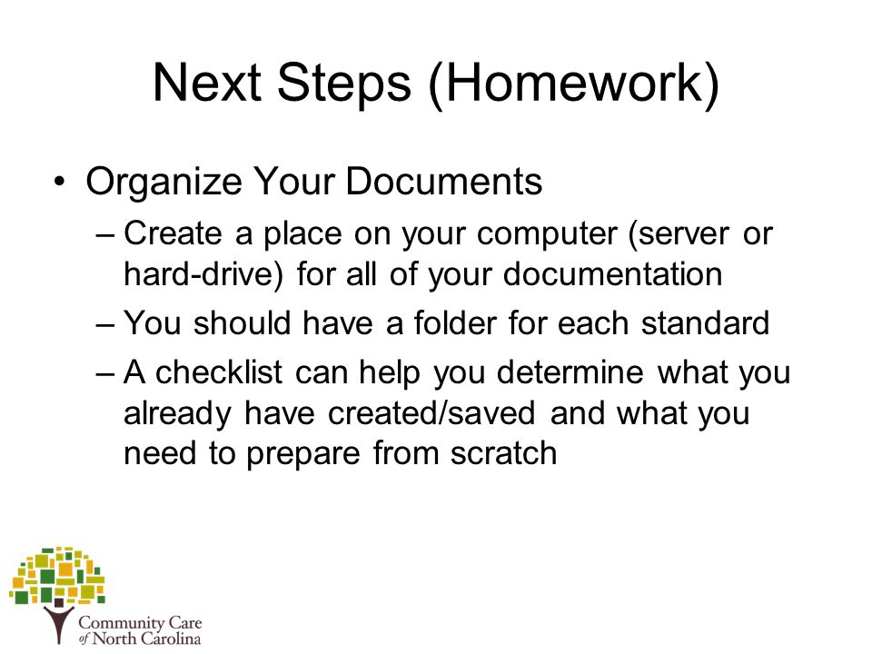 Next Steps (Homework) Organize Your Documents –Create a place on your computer (server or hard-drive) for all of your documentation –You should have a folder for each standard –A checklist can help you determine what you already have created/saved and what you need to prepare from scratch