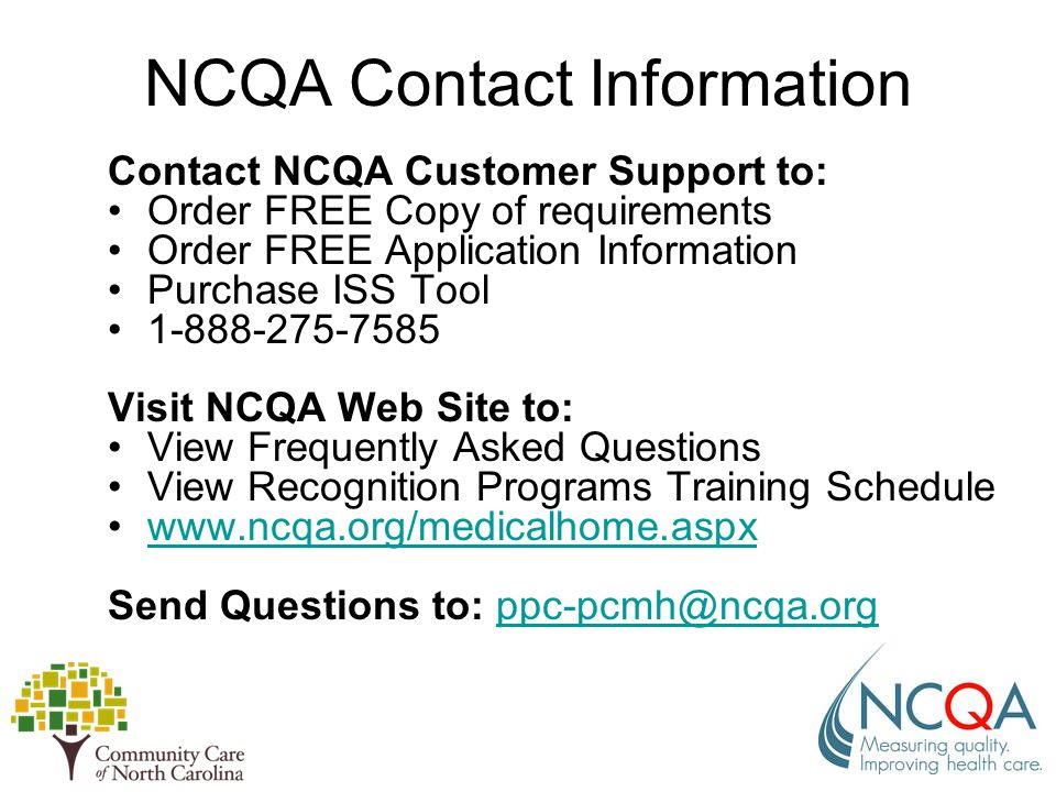 NCQA Contact Information Contact NCQA Customer Support to: Order FREE Copy of requirements Order FREE Application Information Purchase ISS Tool 1-888-275-7585 Visit NCQA Web Site to: View Frequently Asked Questions View Recognition Programs Training Schedule www.ncqa.org/medicalhome.aspx Send Questions to: ppc-pcmh@ncqa.orgppc-pcmh@ncqa.org