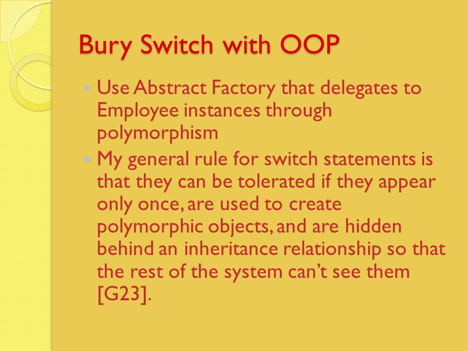 Bury Switch with OOP Use Abstract Factory that delegates to Employee instances through polymorphism My general rule for switch statements is that they can be tolerated if they appear only once, are used to create polymorphic objects, and are hidden behind an inheritance relationship so that the rest of the system can't see them [G23].