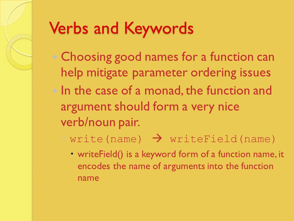 Verbs and Keywords Choosing good names for a function can help mitigate parameter ordering issues In the case of a monad, the function and argument should form a very nice verb/noun pair.