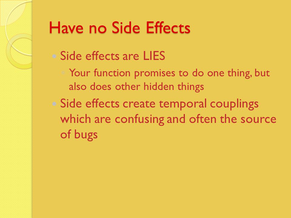 Have no Side Effects Side effects are LIES ◦ Your function promises to do one thing, but also does other hidden things Side effects create temporal couplings which are confusing and often the source of bugs