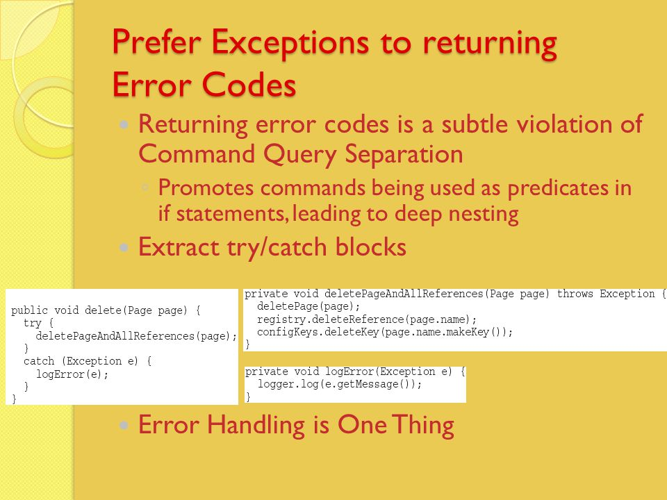 Prefer Exceptions to returning Error Codes Returning error codes is a subtle violation of Command Query Separation ◦ Promotes commands being used as predicates in if statements, leading to deep nesting Extract try/catch blocks Error Handling is One Thing
