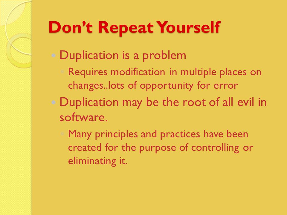 Don't Repeat Yourself Duplication is a problem ◦ Requires modification in multiple places on changes..lots of opportunity for error Duplication may be the root of all evil in software.