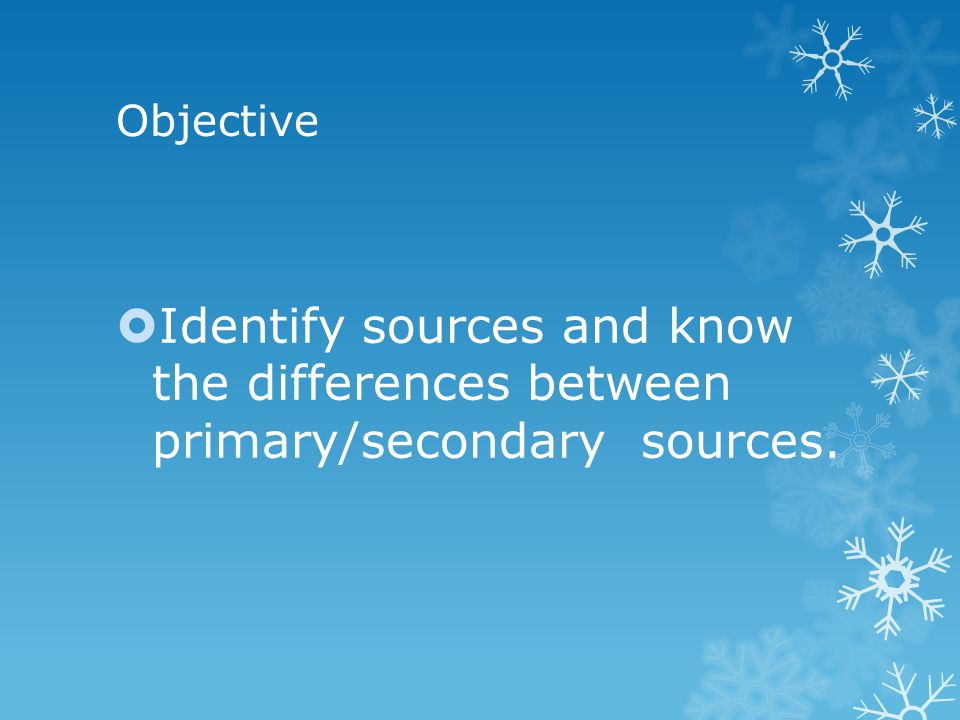 Objective  Identify sources and know the differences between primary/secondary sources.