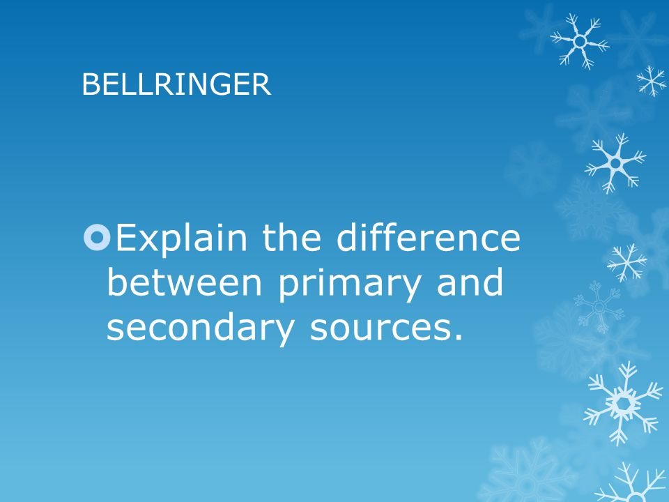BELLRINGER  Explain the difference between primary and secondary sources.