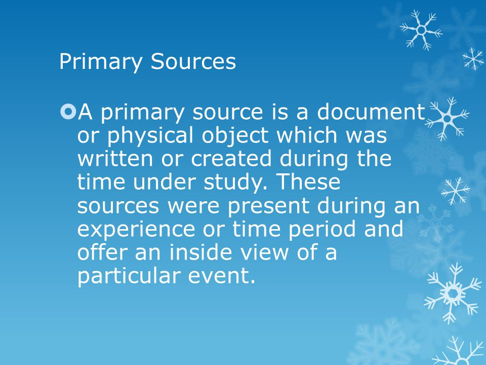 Primary Sources  A primary source is a document or physical object which was written or created during the time under study.