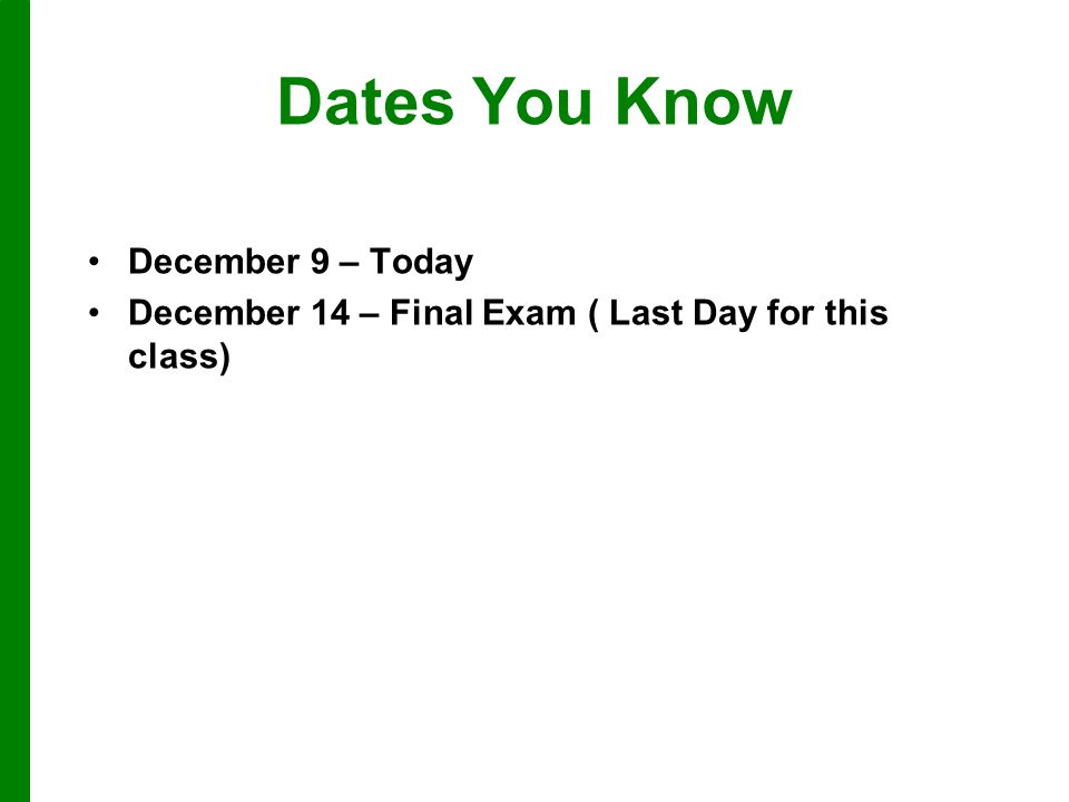 Dates You Know December 9 – Today December 14 – Final Exam ( Last Day for this class)