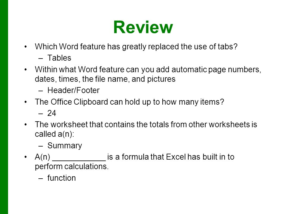 Review Which Word feature has greatly replaced the use of tabs? –Tables Within what Word feature can you add automatic page numbers, dates, times, the
