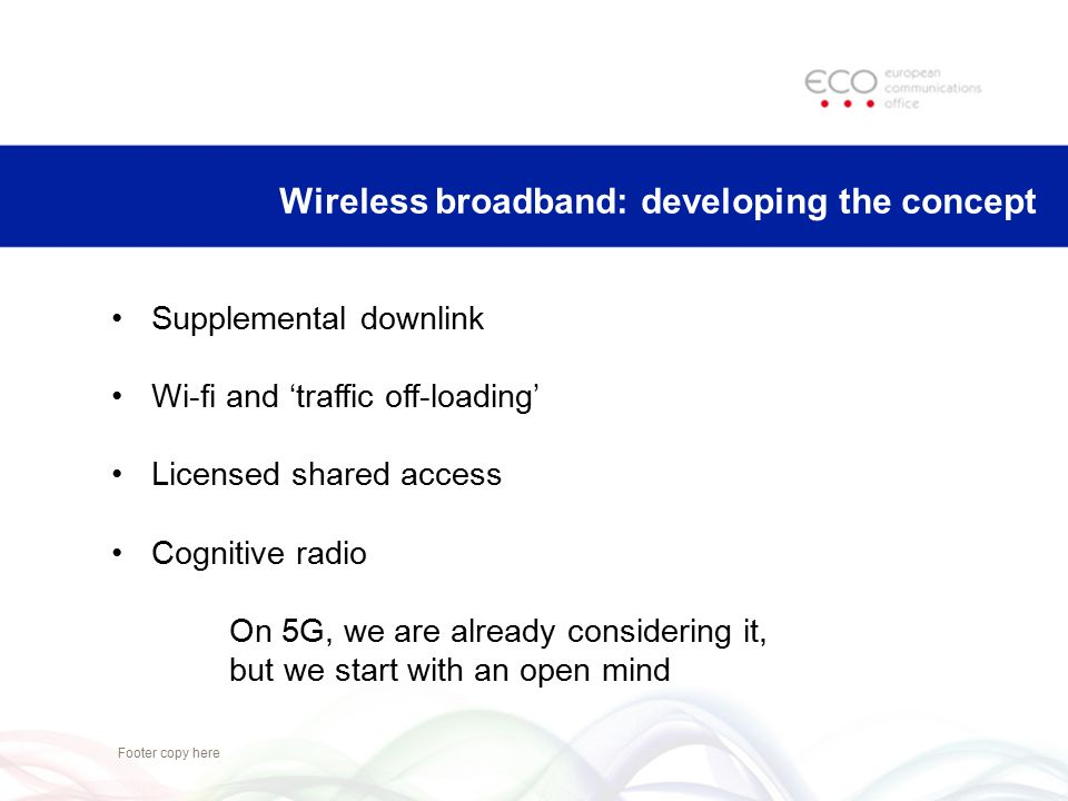 Footer copy here Wireless broadband: developing the concept Supplemental downlink Wi-fi and 'traffic off-loading' Licensed shared access Cognitive rad