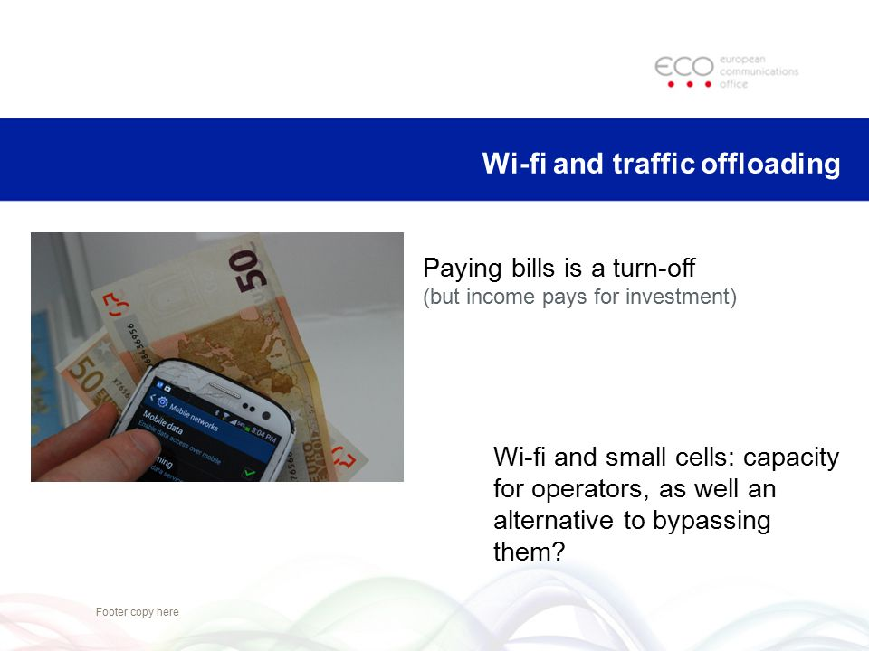 Footer copy here Wi-fi and traffic offloading Paying bills is a turn-off (but income pays for investment) Wi-fi and small cells: capacity for operator