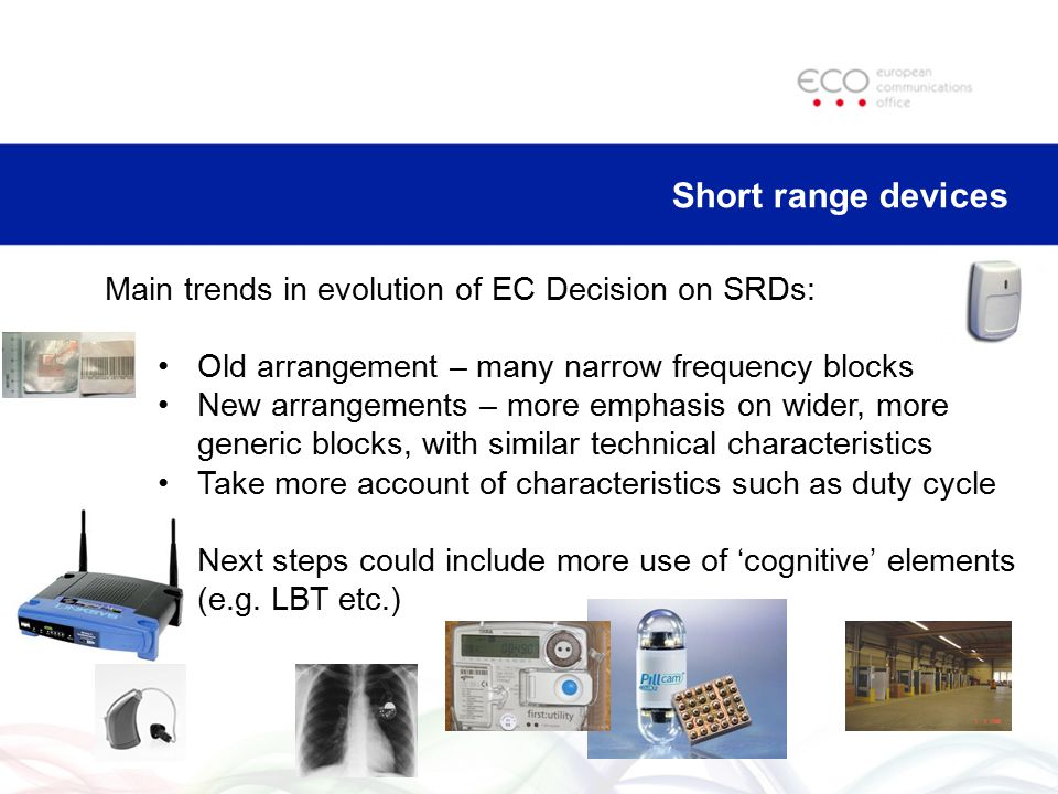 Short range devices Main trends in evolution of EC Decision on SRDs: Old arrangement – many narrow frequency blocks New arrangements – more emphasis o