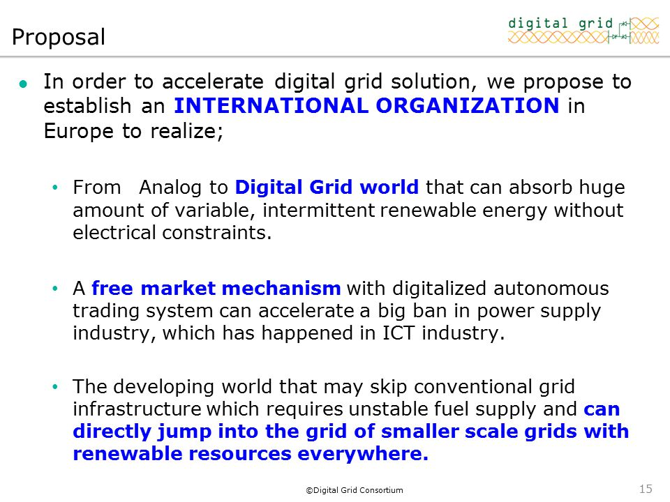 ©Digital Grid Consortium Proposal In order to accelerate digital grid solution, we propose to establish an INTERNATIONAL ORGANIZATION in Europe to realize; From Analog to Digital Grid world that can absorb huge amount of variable, intermittent renewable energy without electrical constraints.