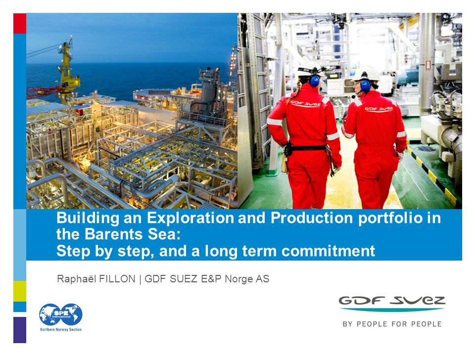Raphaël FILLON | GDF SUEZ E&P Norge AS Building an Exploration and Production portfolio in the Barents Sea: Step by step, and a long term commitment a