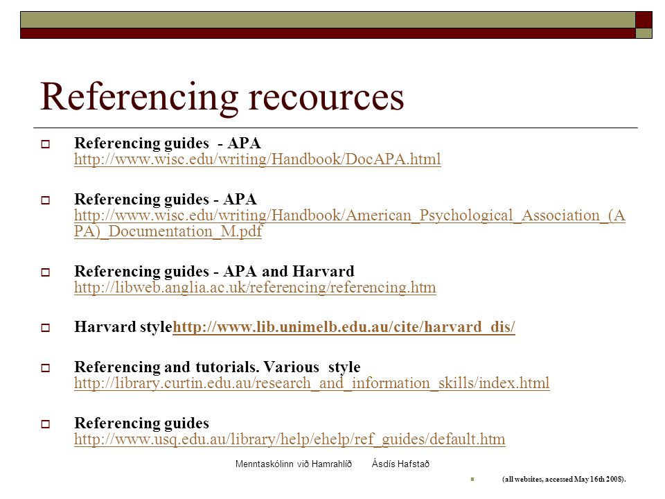 Menntaskólinn við Hamrahlíð Ásdís Hafstað Referencing recources  Referencing guides - APA http://www.wisc.edu/writing/Handbook/DocAPA.html http://www.wisc.edu/writing/Handbook/DocAPA.html  Referencing guides - APA http://www.wisc.edu/writing/Handbook/American_Psychological_Association_(A PA)_Documentation_M.pdf http://www.wisc.edu/writing/Handbook/American_Psychological_Association_(A PA)_Documentation_M.pdf  Referencing guides - APA and Harvard http://libweb.anglia.ac.uk/referencing/referencing.htm http://libweb.anglia.ac.uk/referencing/referencing.htm  Harvard stylehttp://www.lib.unimelb.edu.au/cite/harvard_dis/http://www.lib.unimelb.edu.au/cite/harvard_dis/  Referencing and tutorials.