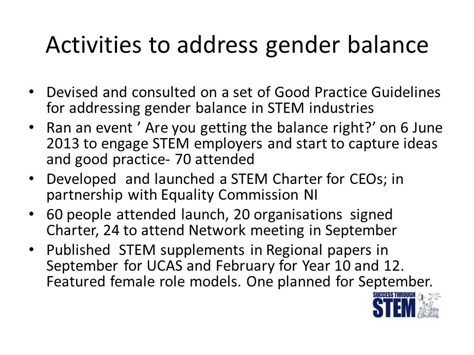 Activities to address gender balance Devised and consulted on a set of Good Practice Guidelines for addressing gender balance in STEM industries Ran an event ' Are you getting the balance right?' on 6 June 2013 to engage STEM employers and start to capture ideas and good practice- 70 attended Developed and launched a STEM Charter for CEOs; in partnership with Equality Commission NI 60 people attended launch, 20 organisations signed Charter, 24 to attend Network meeting in September Published STEM supplements in Regional papers in September for UCAS and February for Year 10 and 12.