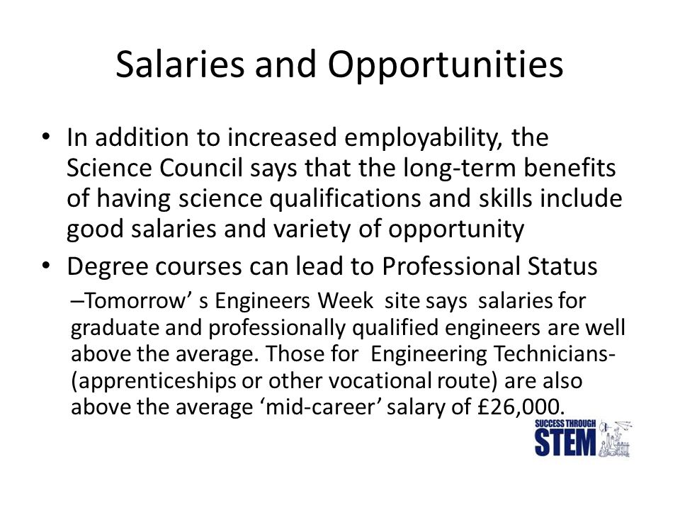 Salaries and Opportunities In addition to increased employability, the Science Council says that the long-term benefits of having science qualifications and skills include good salaries and variety of opportunity Degree courses can lead to Professional Status – Tomorrow' s Engineers Week site says salaries for graduate and professionally qualified engineers are well above the average.