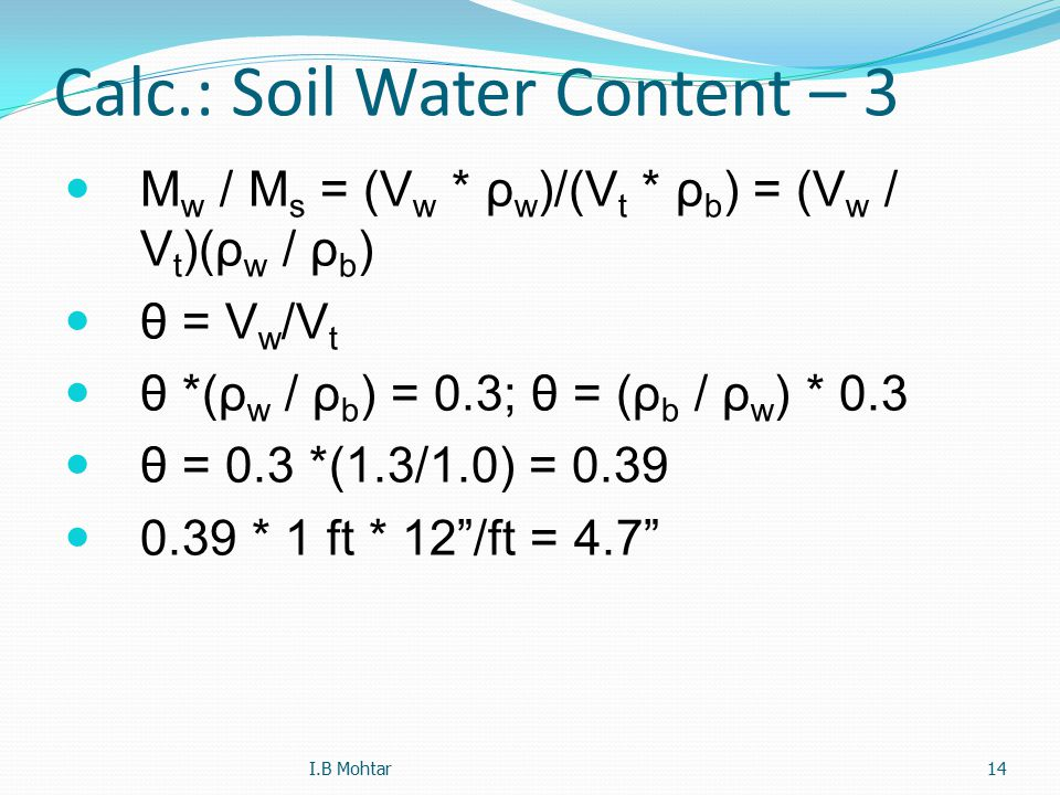 14 Calc.: Soil Water Content – 3 M w / M s = (V w * ρ w )/(V t * ρ b ) = (V w / V t )(ρ w / ρ b ) θ = V w /V t θ *(ρ w / ρ b ) = 0.3; θ = (ρ b / ρ w ) * 0.3 θ = 0.3 *(1.3/1.0) = 0.39 0.39 * 1 ft * 12 /ft = 4.7 I.B Mohtar