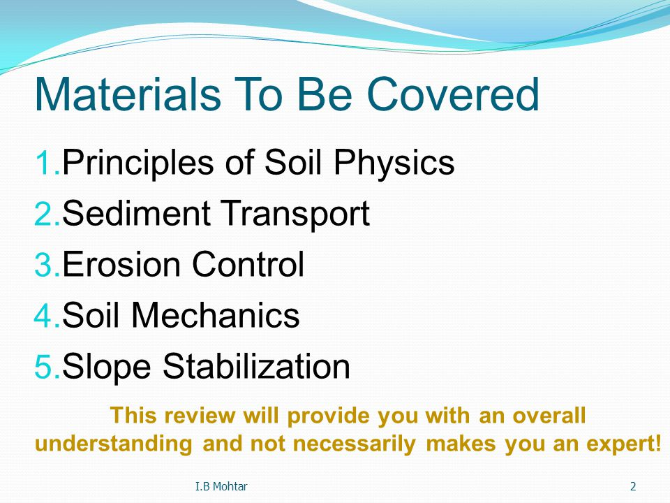 2 Materials To Be Covered 1. Principles of Soil Physics 2. Sediment Transport 3. Erosion Control 4. Soil Mechanics 5. Slope Stabilization This review