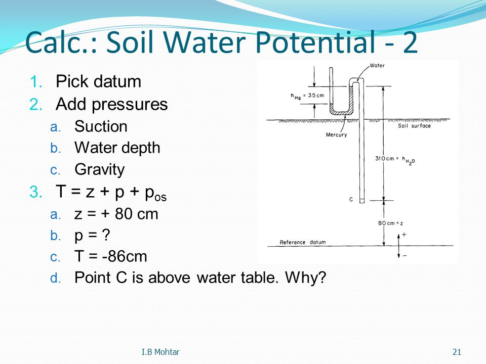 21 Calc.: Soil Water Potential - 2 1. Pick datum 2. Add pressures a. Suction b. Water depth c. Gravity 3. T = z + p + p os a. z = + 80 cm b. p = ? c.