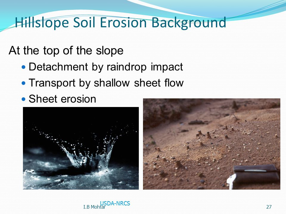 27 Hillslope Soil Erosion Background At the top of the slope Detachment by raindrop impact Transport by shallow sheet flow Sheet erosion USDA-NRCS I.B