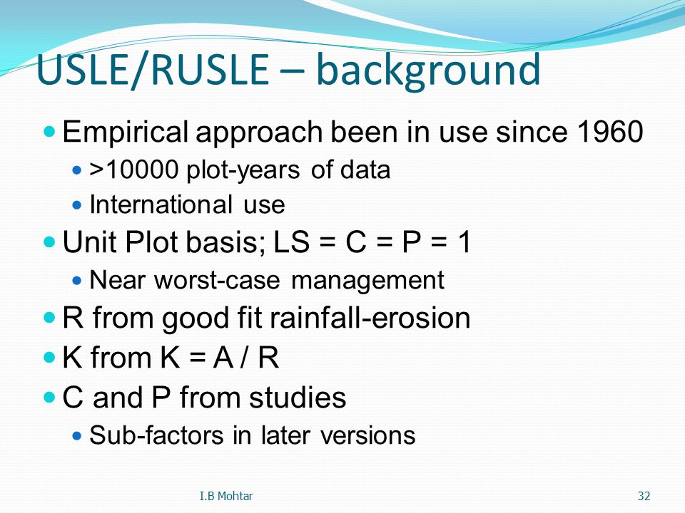 32 USLE/RUSLE – background Empirical approach been in use since 1960 >10000 plot-years of data International use Unit Plot basis; LS = C = P = 1 Near