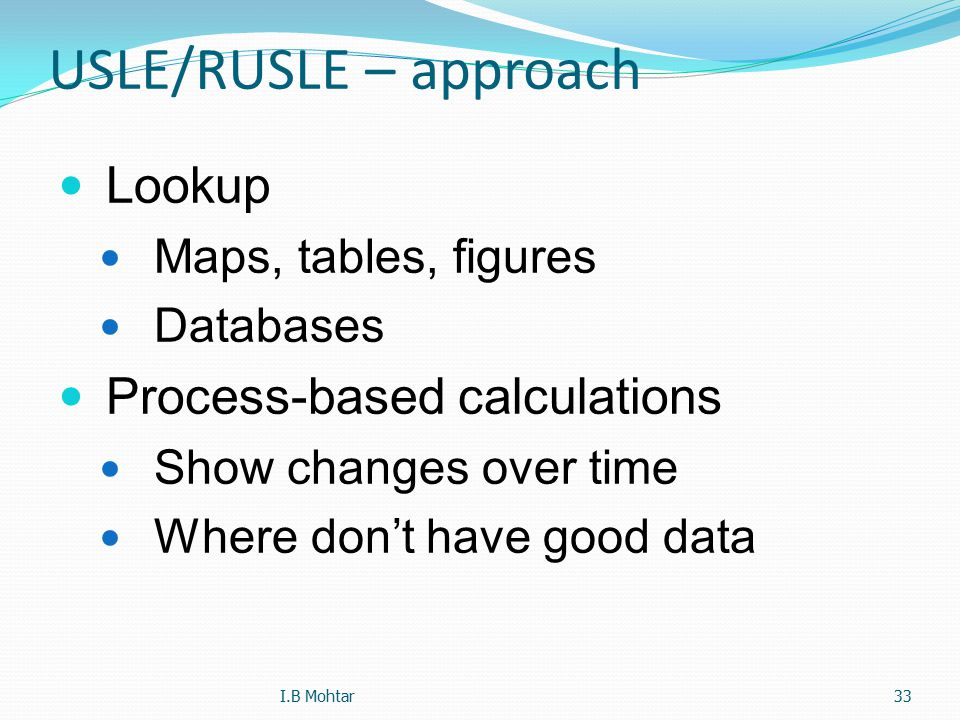 33 USLE/RUSLE – approach Lookup Maps, tables, figures Databases Process-based calculations Show changes over time Where don't have good data I.B Mohta