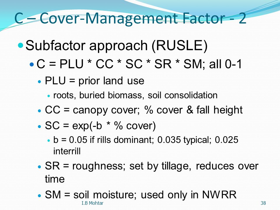 38 C – Cover-Management Factor - 2 Subfactor approach (RUSLE) C = PLU * CC * SC * SR * SM; all 0-1 PLU = prior land use roots, buried biomass, soil co