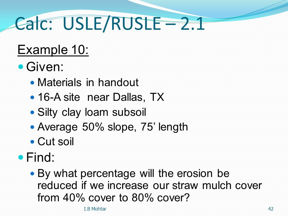 42 Calc: USLE/RUSLE – 2.1 Example 10: Given: Materials in handout 16-A site near Dallas, TX Silty clay loam subsoil Average 50% slope, 75' length Cut