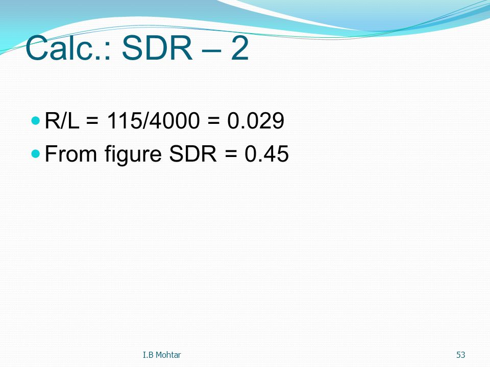 53 Calc.: SDR – 2 R/L = 115/4000 = 0.029 From figure SDR = 0.45 I.B Mohtar
