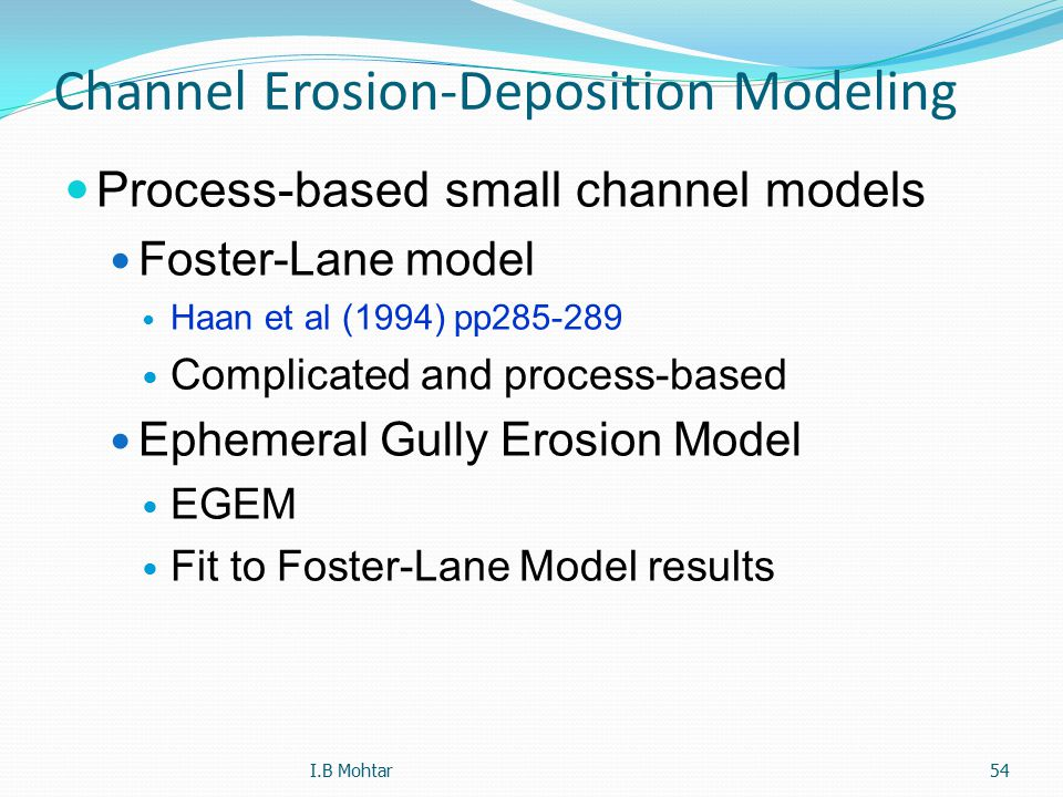 54 Channel Erosion-Deposition Modeling Process-based small channel models Foster-Lane model Haan et al (1994) pp285-289 Complicated and process-based