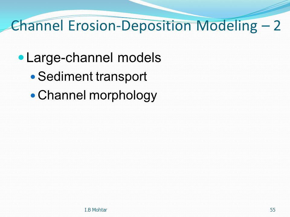 55 Channel Erosion-Deposition Modeling – 2 Large-channel models Sediment transport Channel morphology I.B Mohtar