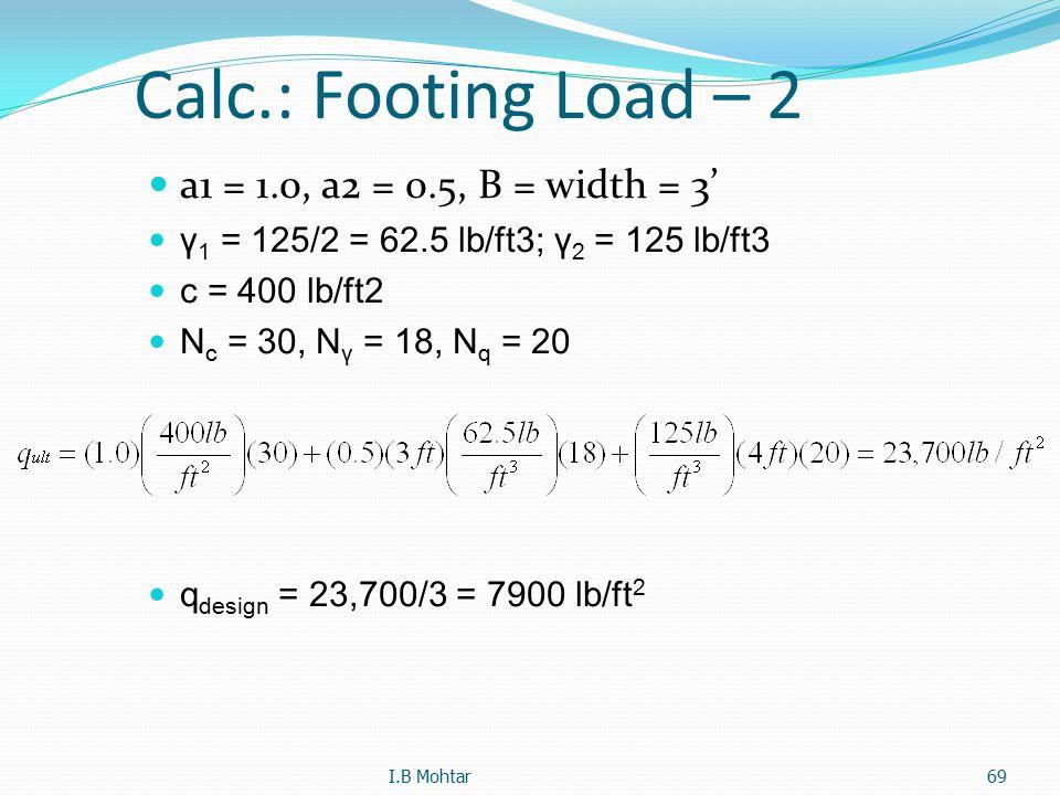 69 Calc.: Footing Load – 2 a1 = 1.0, a2 = 0.5, B = width = 3' γ 1 = 125/2 = 62.5 lb/ft3; γ 2 = 125 lb/ft3 c = 400 lb/ft2 N c = 30, N γ = 18, N q = 20 q design = 23,700/3 = 7900 lb/ft 2 I.B Mohtar