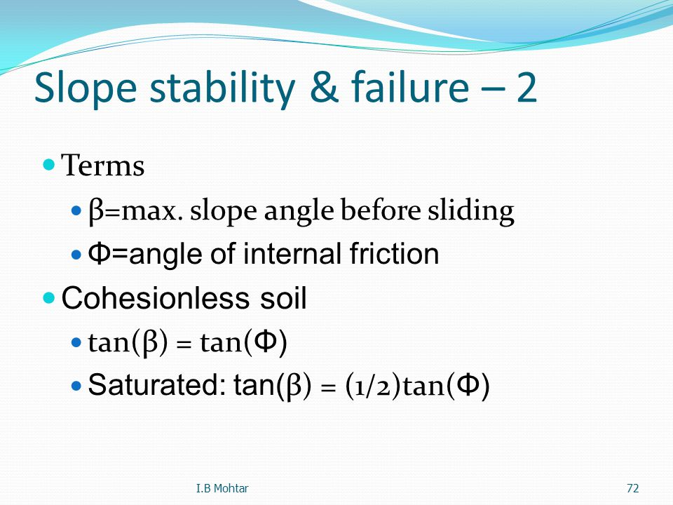 72 Slope stability & failure – 2 Terms β=max. slope angle before sliding Φ=angle of internal friction Cohesionless soil tan(β) = tan( Φ) Saturated: ta