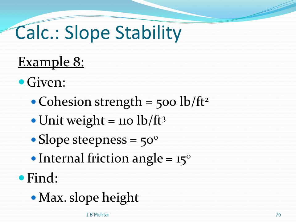 76 Calc.: Slope Stability Example 8: Given: Cohesion strength = 500 lb/ft 2 Unit weight = 110 lb/ft 3 Slope steepness = 50 o Internal friction angle =