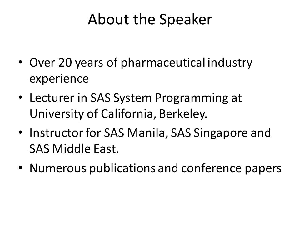 About the Speaker Over 20 years of pharmaceutical industry experience Lecturer in SAS System Programming at University of California, Berkeley. Instru