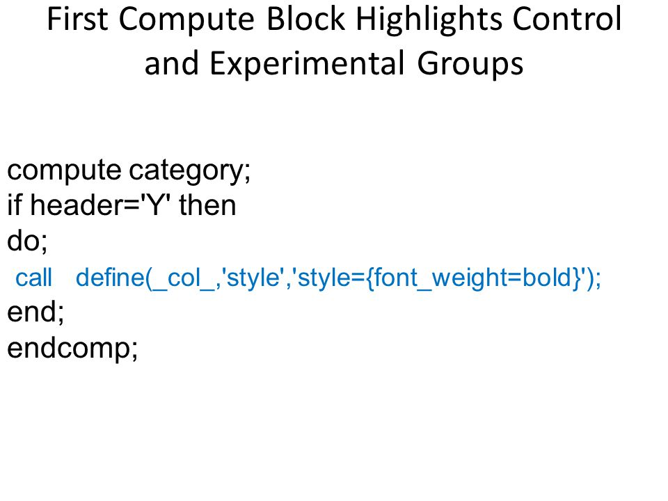 compute category; if header='Y' then do; call define(_col_,'style','style={font_weight=bold}'); end; endcomp; First Compute Block Highlights Control a