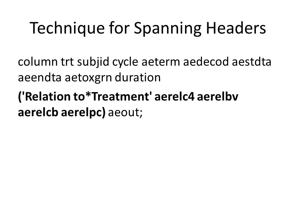 Technique for Spanning Headers column trt subjid cycle aeterm aedecod aestdta aeendta aetoxgrn duration ('Relation to*Treatment' aerelc4 aerelbv aerel