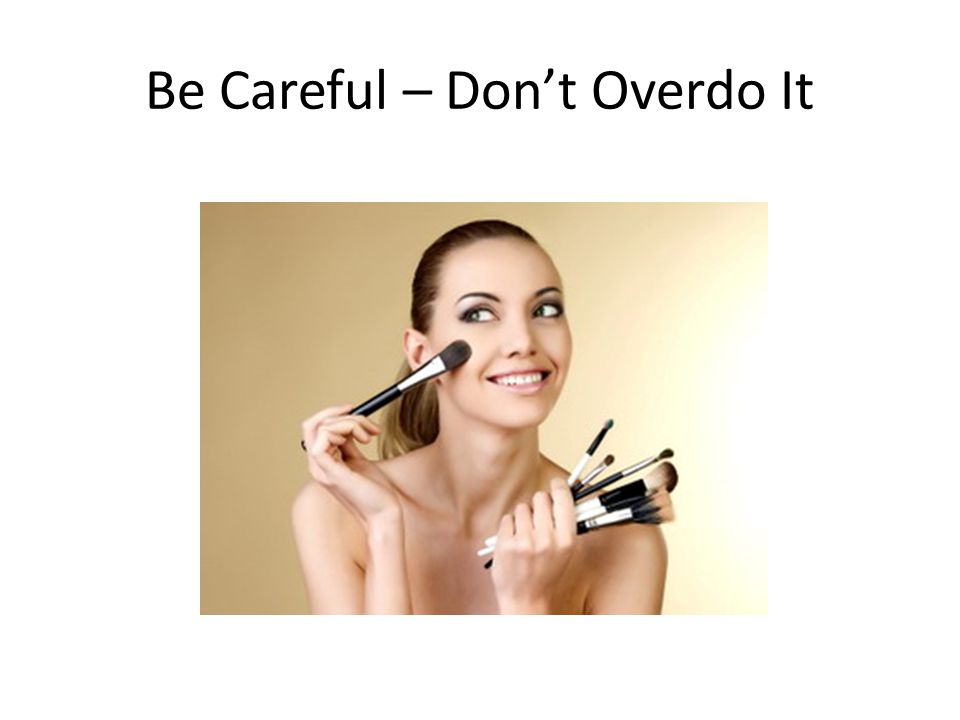Be Careful – Don't Overdo It