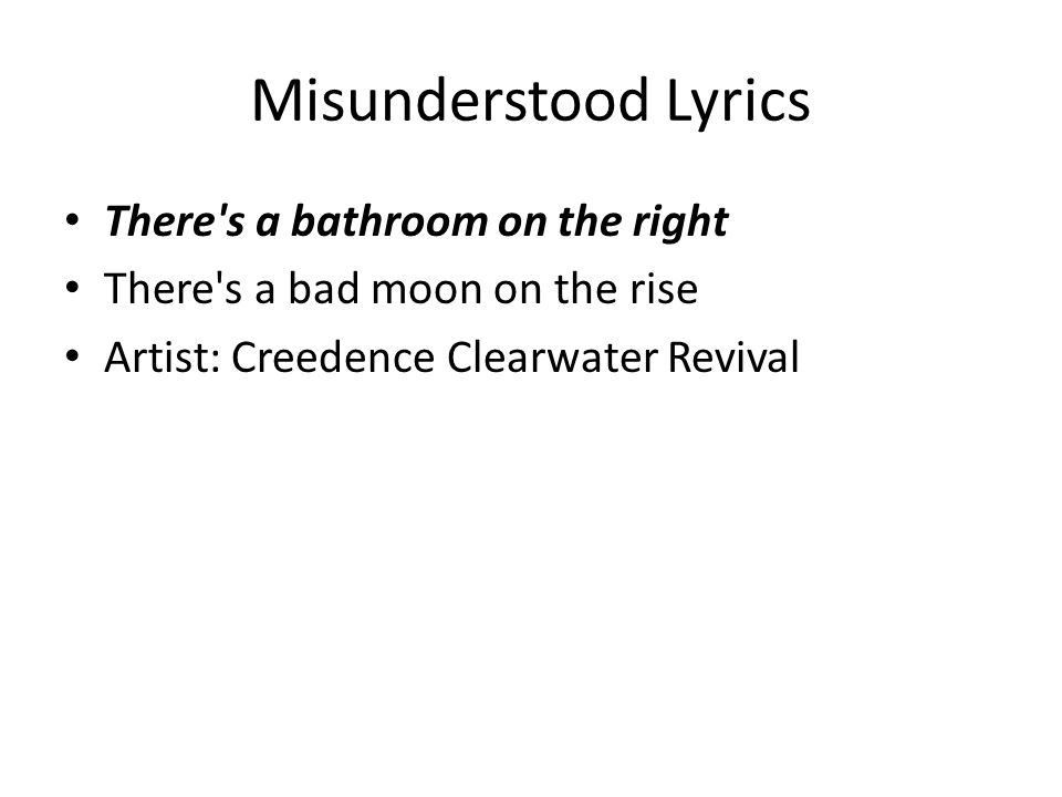 Misunderstood Lyrics There's a bathroom on the right There's a bad moon on the rise Artist: Creedence Clearwater Revival