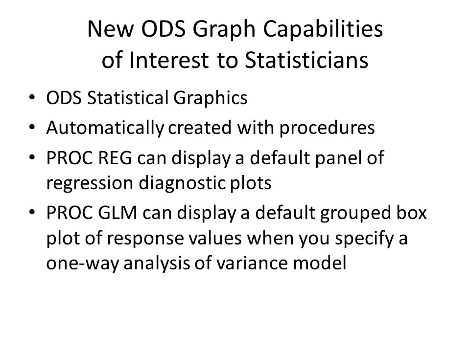 New ODS Graph Capabilities of Interest to Statisticians ODS Statistical Graphics Automatically created with procedures PROC REG can display a default