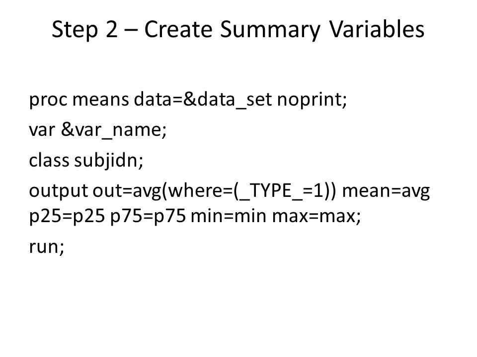 Step 2 – Create Summary Variables proc means data=&data_set noprint; var &var_name; class subjidn; output out=avg(where=(_TYPE_=1)) mean=avg p25=p25 p
