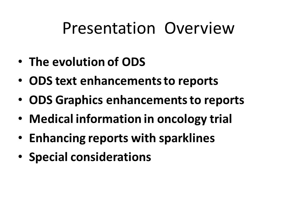 Presentation Overview The evolution of ODS ODS text enhancements to reports ODS Graphics enhancements to reports Medical information in oncology trial
