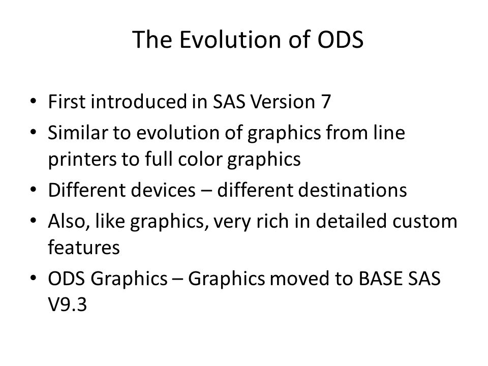 The Evolution of ODS First introduced in SAS Version 7 Similar to evolution of graphics from line printers to full color graphics Different devices –